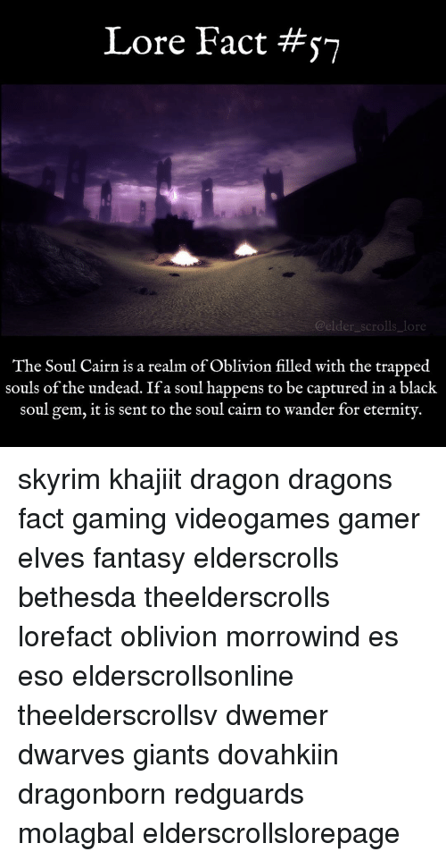 Memes, Trap, and Trapping: Lore Fact #ST  @elder scrolls Lore  The Soul Cairn is a realm of Oblivion filled with the trapped  souls of the undead. If a soul happens to be captured in a black  soul gem, it is sent to the soul cairn to wander for eternity skyrim khajiit dragon dragons fact gaming videogames gamer elves fantasy elderscrolls bethesda theelderscrolls lorefact oblivion morrowind es eso elderscrollsonline theelderscrollsv dwemer dwarves giants dovahkiin dragonborn redguards molagbal elderscrollslorepage