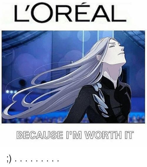 Memes, 🤖, and Loreal: L'OREAL  BECAUSE M WORTH IT ;) . . . . . . . . .