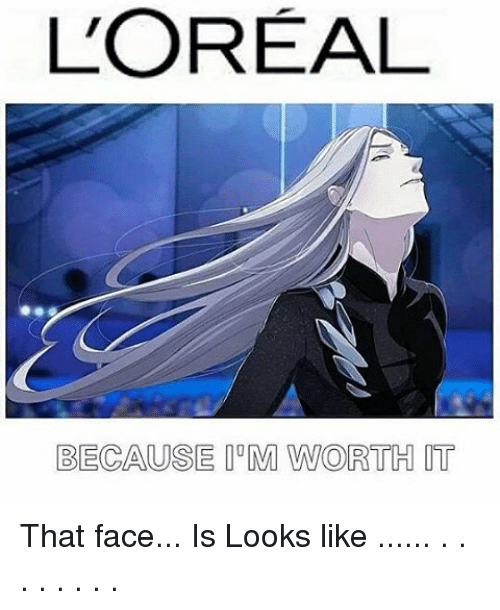 Memes, 🤖, and Loreal: L'OREAL  BECAUSE M WORTH IT That face... Is Looks like ...... . . . . . . . .