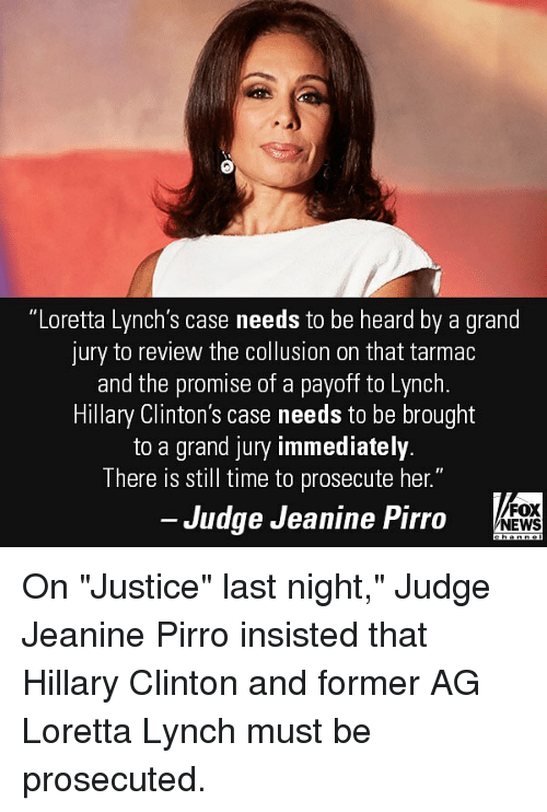 """Hillary Clinton, Memes, and News: """"Loretta Lynch's case needs to be heard by a grand  jury to review the collusion on that tarmac  and the promise of a payoff to Lynch  Hillary Clinton's case needs to be brought  to a grand jury immediately  There is still time to prosecute her.""""  Judge Jeanine Pirro  FOX  NEWS On """"Justice"""" last night,"""" Judge Jeanine Pirro insisted that Hillary Clinton and former AG Loretta Lynch must be prosecuted."""