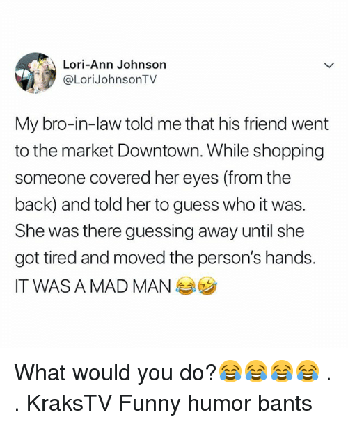 Funny, Memes, and Shopping: Lori-Ann Johnson  @LoriJohnsonTV  My bro-in-law told me that his friend went  to the market Downtown. While shopping  someone covered her eyes (from the  back) and told her to guess who it was.  She was there guessing away until she  got tired and moved the person's hands.  IT WAS A MAD MAN What would you do?😂😂😂😂 . . KraksTV Funny humor bants