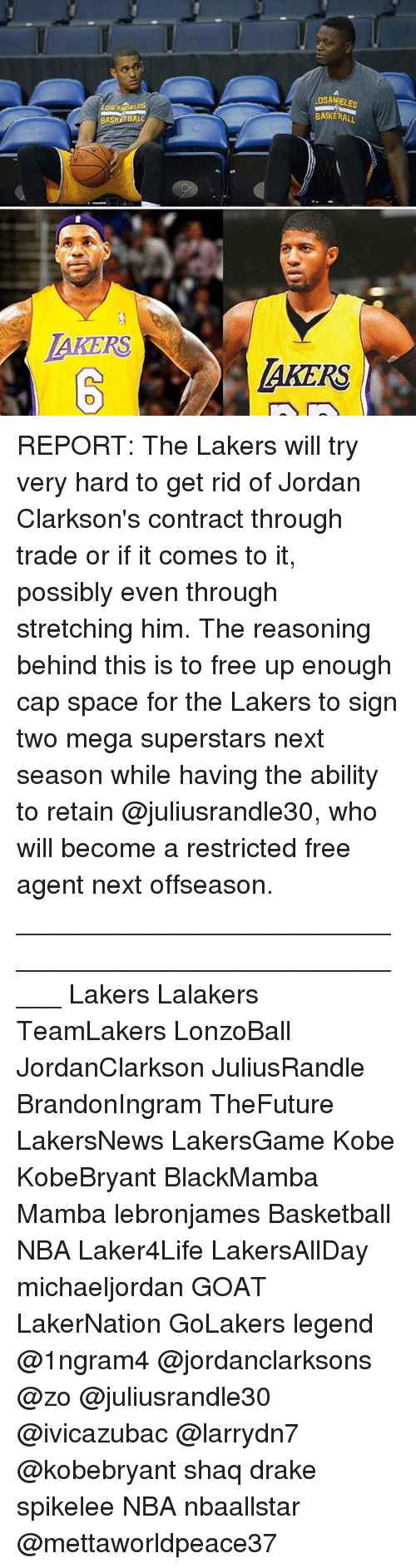 Basketball, Drake, and Los Angeles Lakers: Los ANDELES  BASKETBAL  OS ANRELES  BASKERALL  AKERS  AKERS REPORT: The Lakers will try very hard to get rid of Jordan Clarkson's contract through trade or if it comes to it, possibly even through stretching him. The reasoning behind this is to free up enough cap space for the Lakers to sign two mega superstars next season while having the ability to retain @juliusrandle30, who will become a restricted free agent next offseason. _____________________________________________________ Lakers Lalakers TeamLakers LonzoBall JordanClarkson JuliusRandle BrandonIngram TheFuture LakersNews LakersGame Kobe KobeBryant BlackMamba Mamba lebronjames Basketball NBA Laker4Life LakersAllDay michaeljordan GOAT LakerNation GoLakers legend @1ngram4 @jordanclarksons @zo @juliusrandle30 @ivicazubac @larrydn7 @kobebryant shaq drake spikelee NBA nbaallstar @mettaworldpeace37