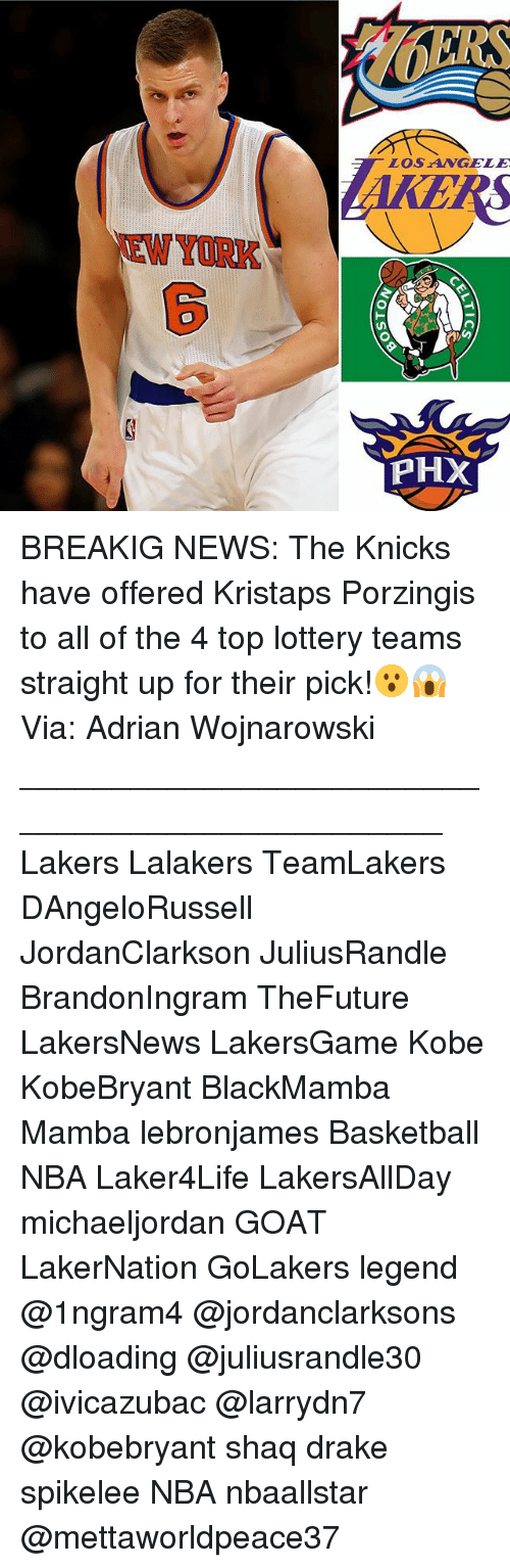 Basketball, Drake, and New York Knicks: LOS ANGELE  ERS  EWYORK  PHX  cs BREAKIG NEWS: The Knicks have offered Kristaps Porzingis to all of the 4 top lottery teams straight up for their pick!😮😱 Via: Adrian Wojnarowski ________________________________________________ Lakers Lalakers TeamLakers DAngeloRussell JordanClarkson JuliusRandle BrandonIngram TheFuture LakersNews LakersGame Kobe KobeBryant BlackMamba Mamba lebronjames Basketball NBA Laker4Life LakersAllDay michaeljordan GOAT LakerNation GoLakers legend @1ngram4 @jordanclarksons @dloading @juliusrandle30 @ivicazubac @larrydn7 @kobebryant shaq drake spikelee NBA nbaallstar @mettaworldpeace37