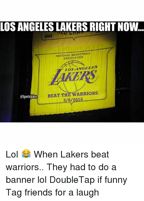 Basketball, Friends, and Funny: LOS ANGELES LAKERSRIGHT NOW  2008  NATIONAL BASKETBALL  ASSOCIATION  LOS AWGELES  @Sportsjokes  BEAT THE WARRIORS  3/6/2016 Lol 😂 When Lakers beat warriors.. They had to do a banner lol DoubleTap if funny Tag friends for a laugh