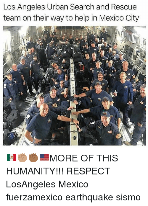Memes, Respect, and Earthquake: Los Angeles Urban Search and Rescue  team on their way to help in Mexico City 🇲🇽✊🏽✊🏾🇺🇸MORE OF THIS HUMANITY!!! RESPECT LosAngeles Mexico fuerzamexico earthquake sismo
