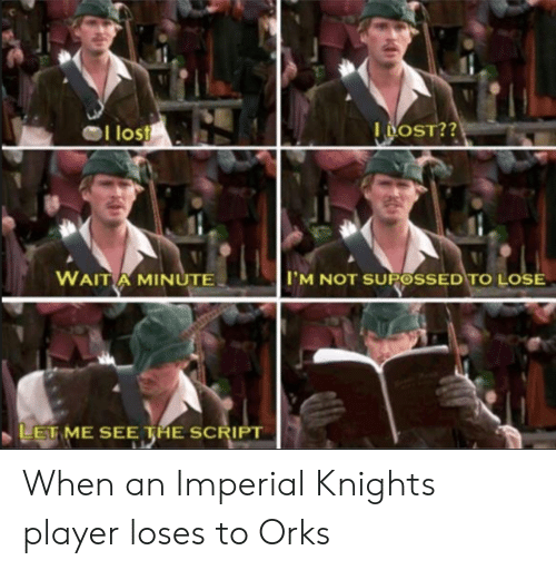 Player, The Script, and Knights: los  I OST??  WAIT A MINUTE  IM NOT SUPOSSED TO LOSE  LET ME SEE THE SCRIPT When an Imperial Knights player loses to Orks