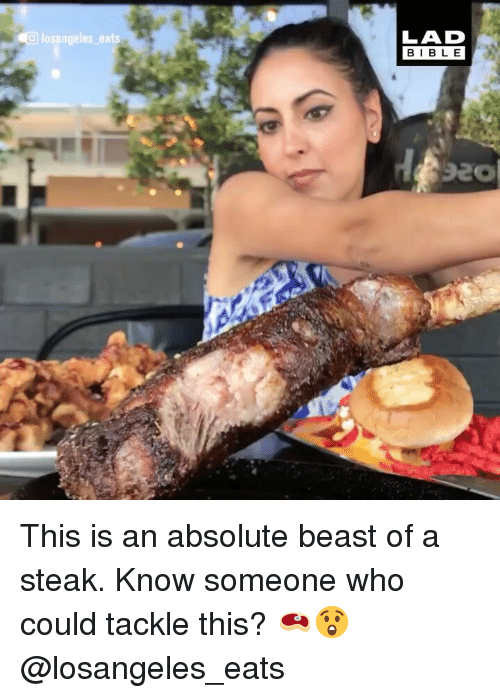 Memes, 🤖, and Beast: losangeles eats  LAD  BIBL E This is an absolute beast of a steak. Know someone who could tackle this? 🥩😲 @losangeles_eats
