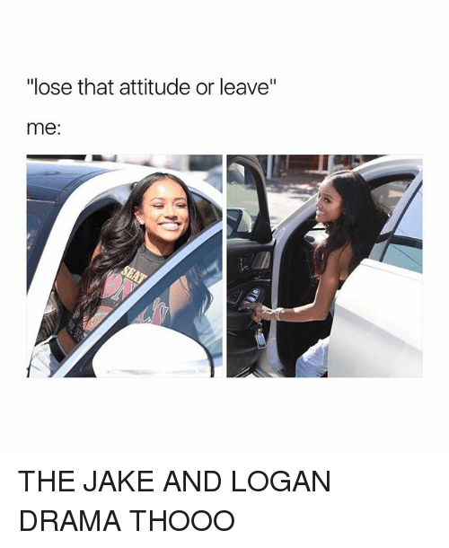 "Girl Memes, Attitude, and Drama: ""lose that attitude or leave""  me: THE JAKE AND LOGAN DRAMA THOOO"