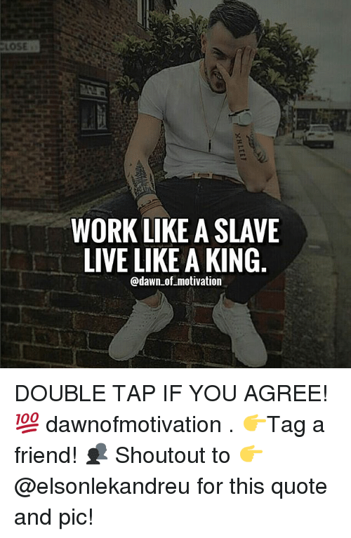 Lose Work Like A Slave Live Like A King Of Motivation Double Tap If