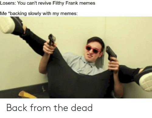 Losers You Can't Revive Filthy Frank Memes Me *Backing ...