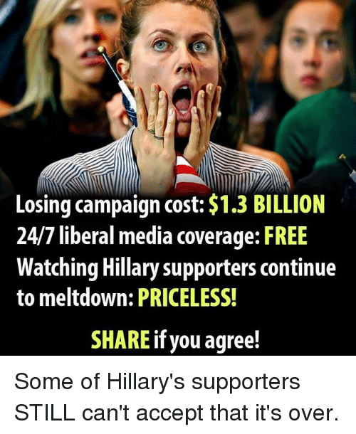 Memes, 🤖, and Billion: Losing campaign cost: $1.3 BILLION  24/7 liberal media coverage: FREE  Watching Hillary supporters continue  to meltdown: PRICELESS!  SHARE if you agree! Some of Hillary's supporters STILL can't accept that it's over.