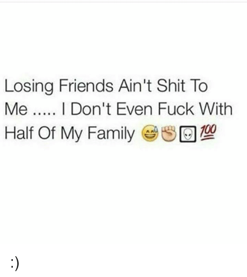 losing friends aint shit to me i dont even fuck 18783300 losing friends ain't shit to me i don't even fuck with half of my