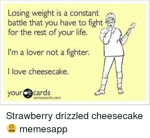 Life, Love, and Memes: Losing weight is a constant  battle that you have to fight  for the rest of your life.  I'm a lover not a fighter.  I love cheesecake.  your  ecards  soméecards.com Strawberry drizzled cheesecake 😩 memesapp