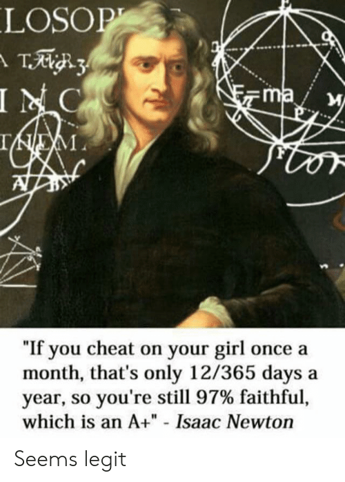 """Girl, Your Girl, and Isaac Newton: LOSOP  INC  ma  """"If you cheat on your girl once a  month, that's only 12/365 days  year, so you're still 97% faithful,  which is an A+"""" - Isaac Newton  a Seems legit"""