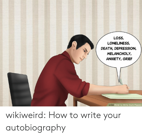Tumblr, Anxiety, and Blog: LOSS,  LONELINESS,  DEATH, DEPRESSION,  MELANCHOLY,  ANXIETY, GRIEF  wiki How to Write Dark Poems wikiweird:  How to write your autobiography