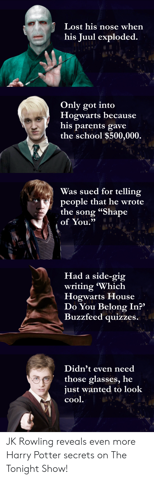 "Harry Potter, Parents, and School: Lost his nose when  his Juul exploded.   Only got into  Hogwarts because  his parents gave  the school $500,000.   Was sued for telling  people that he wrote  the song ""Shape  of You.""   Had a side-gig  writing 'Which  Hogwarts House  Do You Belong In?""  Buzzfeed quizzes.   Didn't even need  those glasses, he  just wanted to look  cool JK Rowling reveals even more Harry Potter secrets on The Tonight Show!"