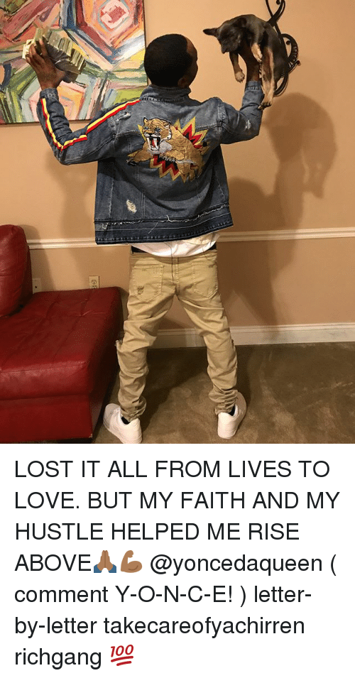 Love, Memes, and Lost: LOST IT ALL FROM LIVES TO LOVE. BUT MY FAITH AND MY HUSTLE HELPED ME RISE ABOVE🙏🏾💪🏾 @yoncedaqueen ( comment Y-O-N-C-E! ) letter-by-letter takecareofyachirren richgang 💯