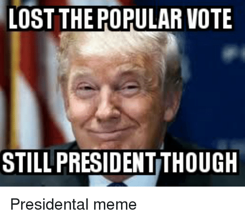 Funny Lost And Popular Lost The Popular Vote Still Presidentthough Presidental Meme