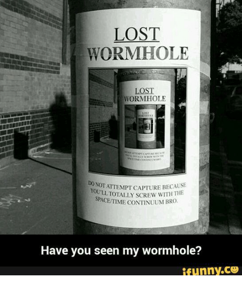 Funny, Lost, and Continuum: LOST  WORMHOLE  LOST  WORMHOLE  NOT TATTEMPT CAPTURE BECAUSE  YOU WITH  THE  SPACETIME CONTINUUM BRO  Have you seen my wormhole?  ifunny.CO