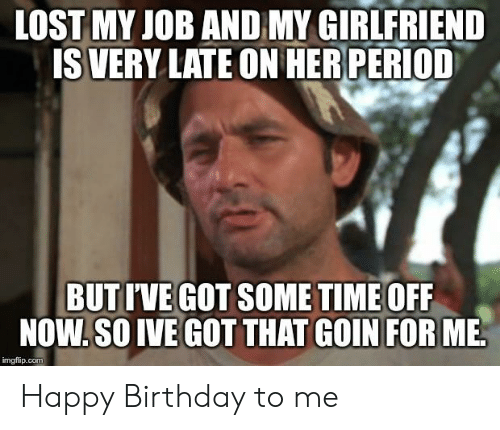 Birthday, Happy Birthday, and Happy: LOSTMY JOB AND MY GIRLFRIEND  SVERY LATE ON HERPERIOD  BUTI'VE GOT SOME TIME OFF  NOW,SO IVE GOTTHAT GOIN FOR ME  mgilup.com Happy Birthday to me