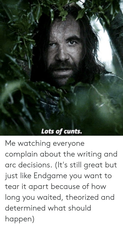 Decisions, How, and Arc: Lots of cunts. Me watching everyone complain about the writing and arc decisions. (It's still great but just like Endgame you want to tear it apart because of how long you waited, theorized and determined what should happen)