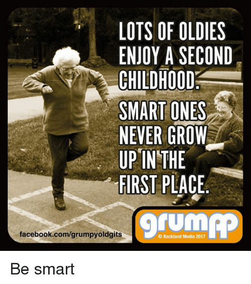 Lots Of Oldies Enjoy A Second Childhood Smart Ones Never Grow Up In