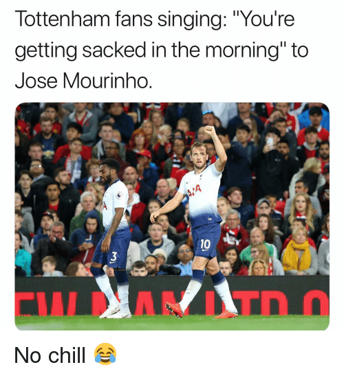 "Chill, Memes, and No Chill: lottenham fans singing: ""Youre  getting sacked in the morning"" to  Jose Mourinho  0 B No chill 😂"