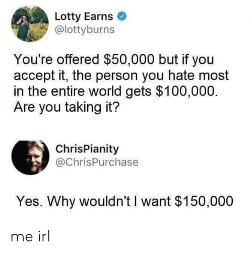 World, Irl, and Me IRL: Lotty Earns  @lottyburns  You're offered $50,000 but if you  accept it, the person you hate most  in the entire world gets $100,000.  Are you taking it?  ChrisPianity  @ChrisPurchase  Yes. Why wouldn't I want $150,000 me irl