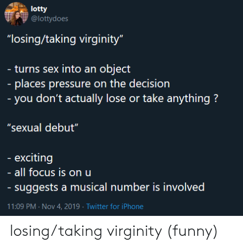 """Funny, Iphone, and Pressure: lotty  @lottydoes  """"losing/taking virginity""""  - turns sex into an object  - places pressure on the decision  - you don't actually lose or take anything?  """"sexual debut""""  exciting  all focus is on u  - suggests a musical number is involved  11:09 PM Nov 4, 2019 Twitter for iPhone losing/taking virginity (funny)"""