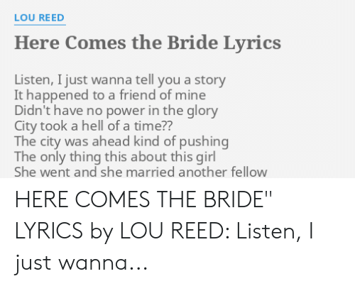 Lou Reed Here Comes The Bride Lyrics Listen I Just Wanna Tell You A Story It Happened To A Friend Of Mine Didn T Have No Power In The Glory City Took A