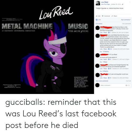 "Complex, Drugs, and Facebook: Lou Reed  Like This Page October 26, 2013-  Twilight Sparkle vs. Metal Machine Music  Like -Comment → Share  3.1K  Top Comments  614 shares  134 Comments  etal Machine Music is the  greatest record of all time! I still play it every now  and then for tranquility  Like Reply 5 October 26, 2013 at 10:16am  AN ELECTRONIC INSTRUMENTAL COMPOSITION  THE AMINE B RING  used Metal Machine Music as a  weapon. The apartment complex was cursed by  Country Western music being played too loud at all  hours. Solution, play Metal Machine on repeat  prety loud for the weekend while on a get a way.  Result was they had to turn the power of to the  entire building and we never heard CW again.  Thanks Lou great album.  Like Reply 233-October 26, 2013 at 5:14am  13 Replies  he never got to see season 4  Like Reply 041-October 27, 2013 at 12:25pm  1 Reply  Lou Reed and Twilight Sparkle? My  two favourite things just smashed togetherlll  Like Reply 40 October 26, 2013 at 6:06am  6 Replies  My 5 year old daughter would love  this  Like  NOTATION-When I started  Reply-10-October 26, 2013 at 6:40am  and it s varlous  springofts. y concern  iew more comments  5 of 134  was not, as was assumed  abidingly  verbally oriented at  heart. hed rock.  the exploration of  varlous'taboo"" eubjects  drugs. ex, violenee  eal  edextrorotory components  synthesis of  sympathomimetic musics  White a comment gucciballs: reminder that this was Lou Reed's last facebook post before he died"