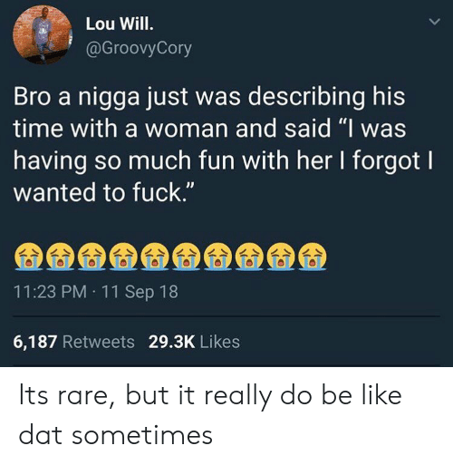 "Be Like, Fuck, and Time: Lou Will.  @GroovyCory  Bro a nigga just was describing his  time with a woman and said ""I was  having so much fun with her I forgot l  wanted to fuck.""  11:23 PM 11 Sep 18  6,187 Retweets 29.3K Likes Its rare, but it really do be like dat sometimes"