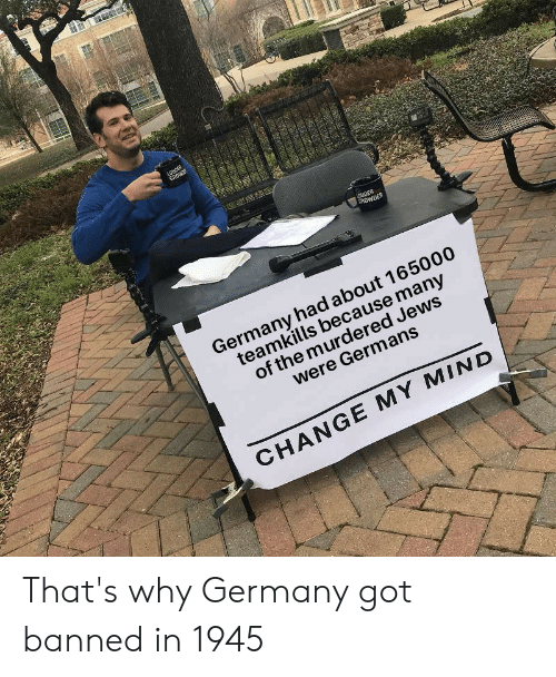 Germany, History, and Change: LOUDER  CROWE  UDER  CROWDER  Germany had about 165000  teamkills because many  of the murdered Jews  were Germans  CHANGE MY MIND  4 That's why Germany got banned in 1945