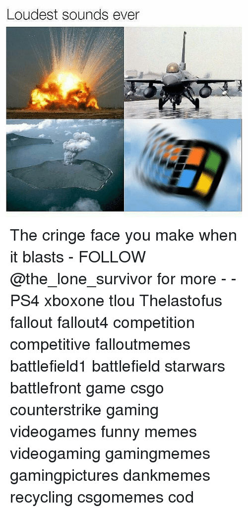 Memes, Ps4, and Survivor: Loudest sounds ever The cringe face you make when it blasts - FOLLOW @the_lone_survivor for more - - PS4 xboxone tlou Thelastofus fallout fallout4 competition competitive falloutmemes battlefield1 battlefield starwars battlefront game csgo counterstrike gaming videogames funny memes videogaming gamingmemes gamingpictures dankmemes recycling csgomemes cod