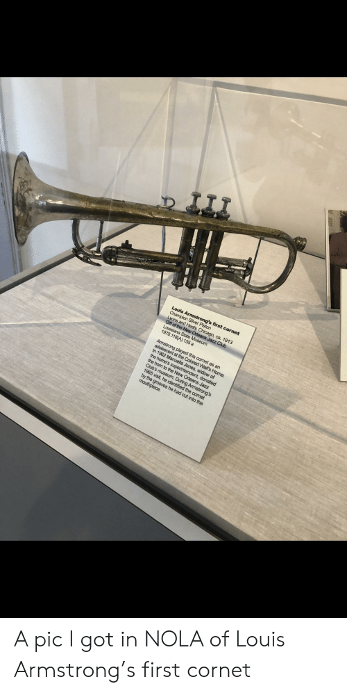 New Orleans, Louis Armstrong, and Got: Louis Armstrong's first cornet  Lyons and hH  Gift of the  , ca. 1913  1978.118(A).155 a  the home's  the horn to the New Orleans Jazz  Club's  donated  by the grooves he had cut into the A pic I got in NOLA of Louis Armstrong's first cornet