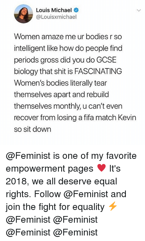 Bodies , Fifa, and Memes: Louis Michael  @Louisxmichael  Women amaze me ur bodies r so  intelligent like how do people find  periods gross did you do GCSE  biology that shit is FASCINATING  Women's bodies literally tear  themselves apart and rebuild  themselves monthly, u can't even  recover from losing a fifa match Kevin  so sit down @Feminist is one of my favorite empowerment pages ♥️ It's 2018, we all deserve equal rights. Follow @Feminist and join the fight for equality ⚡️ @Feminist @Feminist @Feminist @Feminist