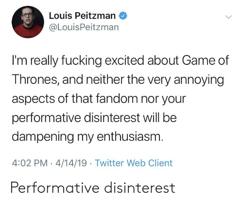 Fucking, Game of Thrones, and Twitter: Louis Peitzman  @LouisPeitzman  I'm really fucking excited about Game of  Thrones, and neither the very annoying  aspects of that fandom nor your  performative disinterest will be  dampening my enthusiasm  4:02 PM 4/14/19 Twitter Web Client Performative disinterest