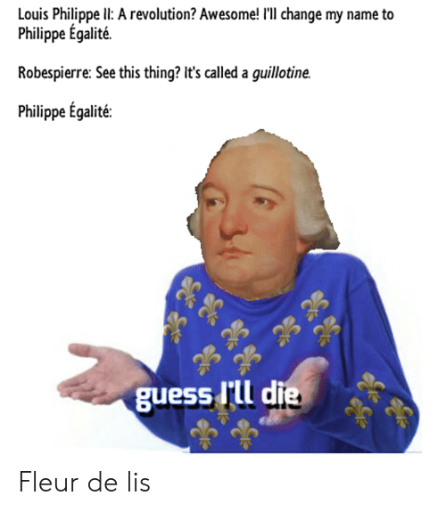 Reddit, Guess, and Revolution: Louis Philippe Il: A revolution? Awesome! I'll change my name to  Philippe Egalité.  Robespierre: See this thing? It's called a guillotine.  Philippe Egalité:  guess I'll di Fleur de lis