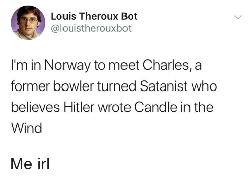 Norway, Irl, and Me IRL: Louis Theroux Bot  @louistherouxbot  I'm in Norway to meet Charles, a  former bowler turned Satanist who  believes Hitler wrote Candle in the  Wind