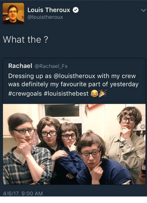 Definitely, Irl, and Louis Theroux: Louis Theroux  @louistheroux  What the  Rachael  @Rachael Fx  Dressing up as alouistheroux with my crew  was definitely my favourite part of yesterday  #crewgoals #louisisthebest  4/6/17, 9:00 AM