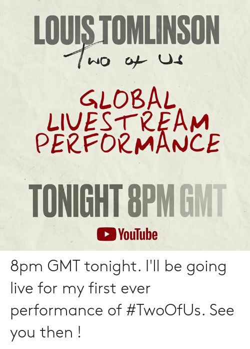 Memes, youtube.com, and Live: LOUIS TOMLINSON  GLOBAL  LIVESTREAM  PERFORMANCE  TONIGHT 8PMGMT  YouTube 8pm GMT tonight. I'll be going live for my first ever performance of #TwoOfUs. See you then !