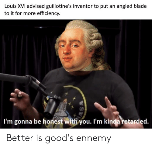 Blade, Retarded, and History: Louis XVI advised guillotine's inventor to put an angled blade  to it for more efficiency.  I'm gonna be honest with you. l'm kinda retarded. Better is good's ennemy