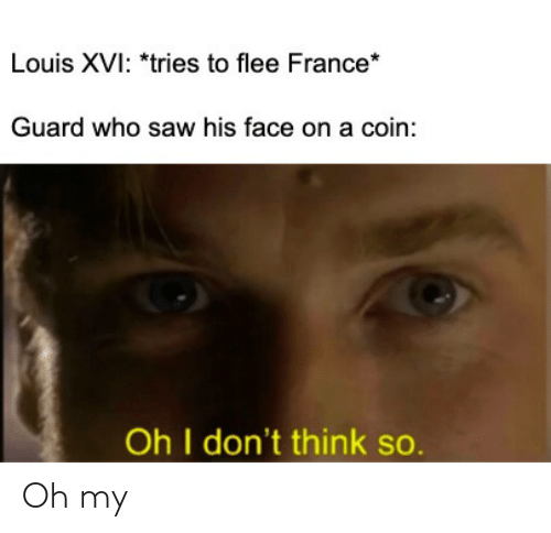 Saw, France, and History: Louis XVI: *tries to flee France*  Guard who saw his face on a coin:  Oh I don't think so. Oh my