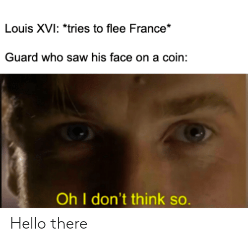 Hello, Saw, and France: Louis XVI: *tries to flee France*  Guard who saw his face on a coin:  Oh I don't think so. Hello there