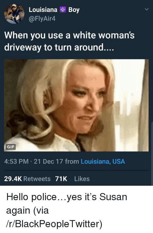 Blackpeopletwitter, Gif, and Hello: LouisianaBoy  @FlyAin4  When you use a white woman!s  driveway to turn around....  GIF  4:53 PM 21 Dec 17 from Louisiana, USA  29.4K Retweets 71K Likes <p>Hello police…yes it's Susan again (via /r/BlackPeopleTwitter)</p>