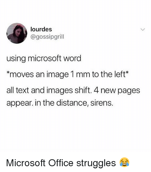 Memes, Microsoft, and Microsoft Office: lourdes  @gossipgrill  using microsoft word  moves an image 1 mm to the left*  all text and images shift. 4 new pages  appear. in the distance, sirens Microsoft Office struggles 😂