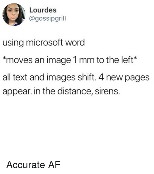 Af, Memes, and Microsoft: Lourdes  @gossipgrill  using microsoft word  *moves an image 1 mm to the left*  all text and images shift. 4 new pages  appear. in the distance, sirens. Accurate AF
