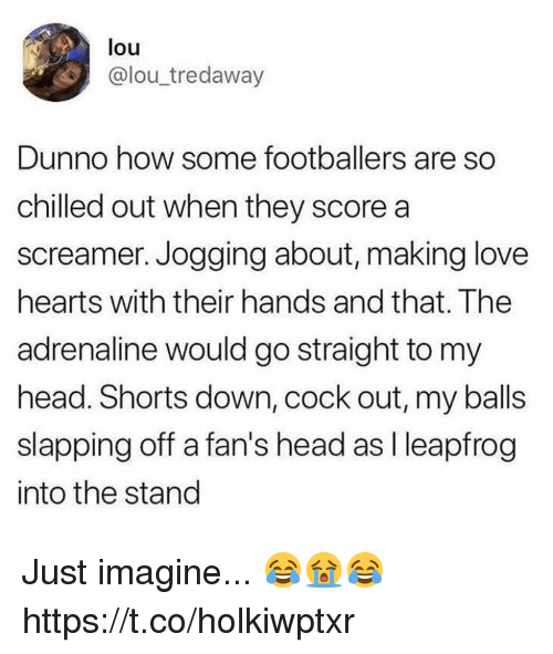 Head, LeapFrog, and Love: louu  @lou_tredaway  Dunno how some footballers are so  chilled out when they score a  screamer. Jogging about, making love  hearts with their hands and that. The  adrenaline would go straight to my  head. Shorts down, cock out, my balls  slapping off a fan's head as I leapfrog  into the stand Just imagine... 😂😭😂 https://t.co/holkiwptxr