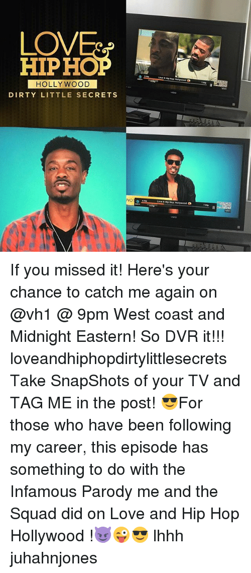Love, Memes, and Squad: LOV  HIPHOP  HOLLY WOOD  DIRTY LITTLE SECRETS  NO  Love b Mp Hop Hollywood  VMM If you missed it! Here's your chance to catch me again on @vh1 @ 9pm West coast and Midnight Eastern! So DVR it!!! loveandhiphopdirtylittlesecrets Take SnapShots of your TV and TAG ME in the post! 😎For those who have been following my career, this episode has something to do with the Infamous Parody me and the Squad did on Love and Hip Hop Hollywood !😈😜😎 lhhh juhahnjones