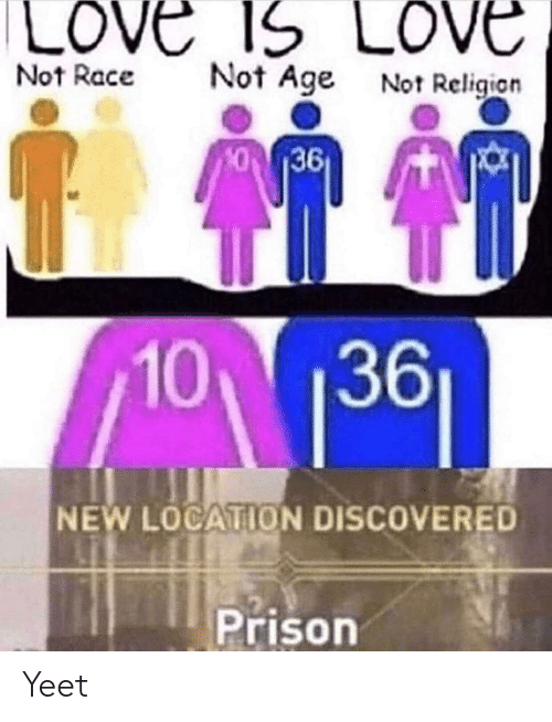 Love, Prison, and Race: LOVE 1S LOVE  Not Age Not Religion  Not Race  36  10 1361  NEW LOCATION DISCOVERED  Prison Yeet